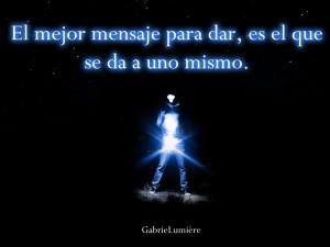"""""""El mejor mensaje para dar, es el que se da a uno mismo."""" Gabriel Lumier"""